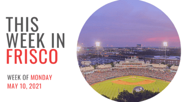 THIS WEEK IN FRISCO May 10 2021